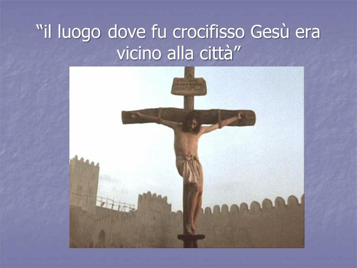 """""""il luogo dove fu crocifisso Gesù era vicino alla città"""""""