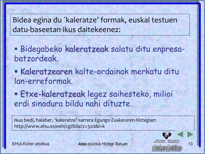 Bidea egina du ´kaleratze' formak, euskal testuen datu-baseetan ikus daitekeenez: