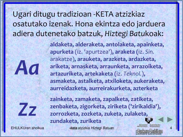 Ugari ditugu tradizioan -KETA atzizkiaz osatutako izenak. Hona ekintza edo jarduera adiera dutenetako batzuk,