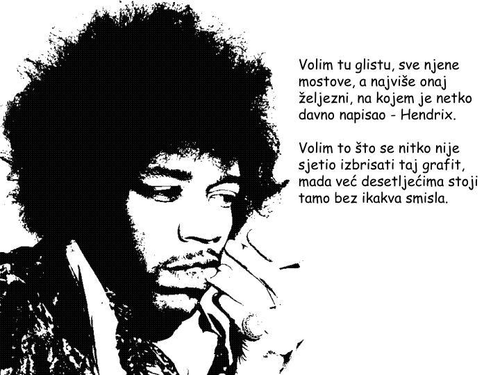 Volim tu glistu, sve njene mostove, a najviše onaj željezni, na kojem je netko davno napisao - Hendrix.