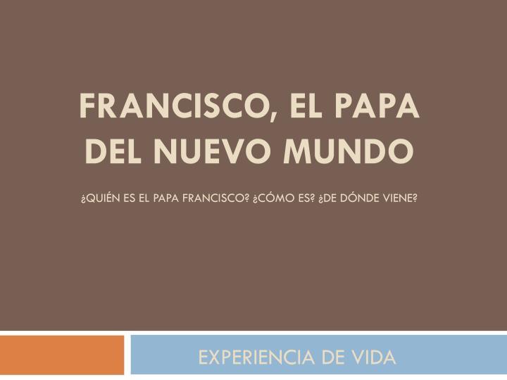 ¿Quién es el Papa Francisco? ¿Cómo es? ¿De dónde viene?