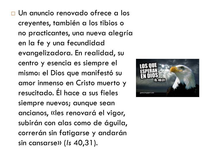 Un anuncio renovado ofrece a los creyentes, también a los tibios o no practicantes, una nueva alegría en la fe y una fecundidad evangelizadora. En realidad, su centro y esencia es siempre el mismo: el Dios que manifestó su amor inmenso en Cristo muerto y resucitado. Él hace a sus fieles siempre nuevos; aunque sean ancianos, «les renovará el vigor, subirán con alas como de águila, correrán sin fatigarse y andarán sin cansarse» (
