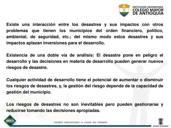 Existe una interacción entre los desastres y sus impactos con otros problemas que tienen los municipios del orden financiero, político, ambiental, de seguridad, etc.; del mismo modo estos desastres y sus impactos aplazan inversiones para el desarrollo.