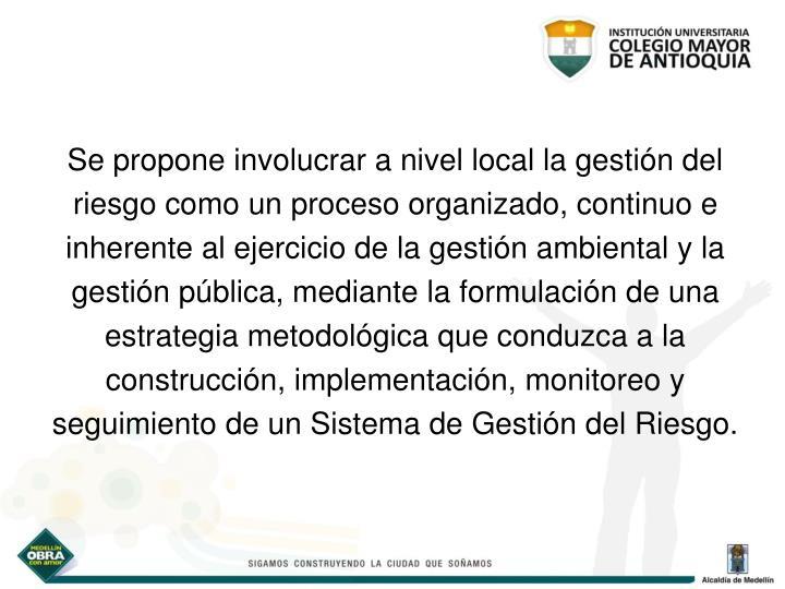 Se propone involucrar a nivel local la gestión del riesgo como un proceso organizado, continuo e inherente al ejercicio de la gestión ambiental y la gestión pública, mediante la f
