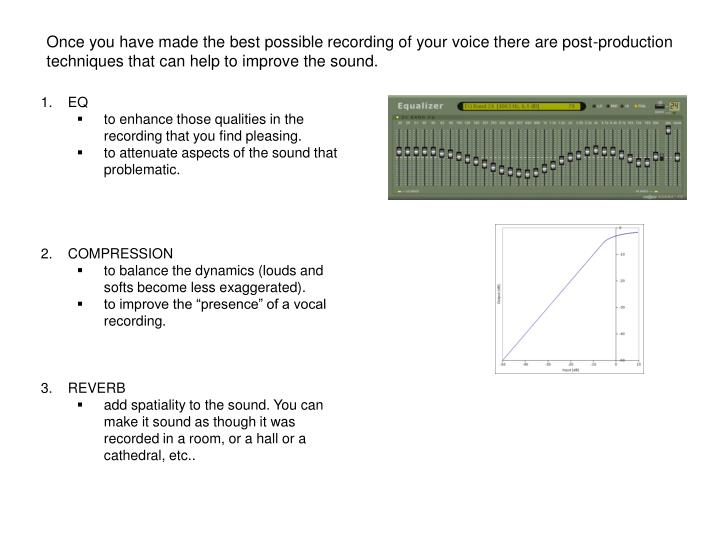 Once you have made the best possible recording of your voice there are post-production techniques that can help to improve the sound.