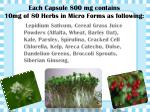 each capsule 800 mg contains 10mg of 80 herbs in micro forms as following