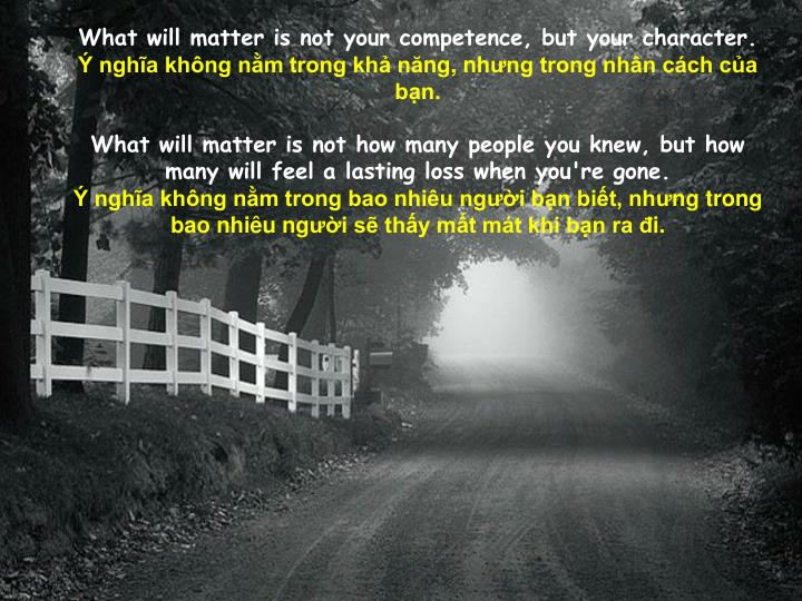What will matter is not your competence, but your character.