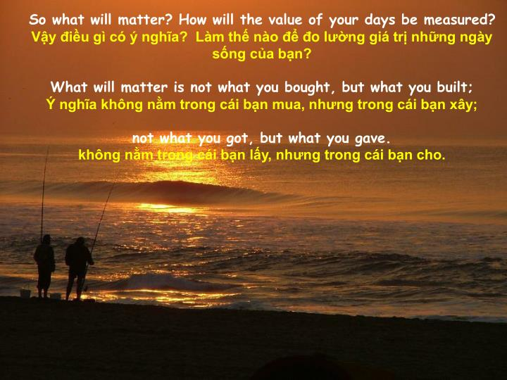 So what will matter? How will the value of your days be measured?
