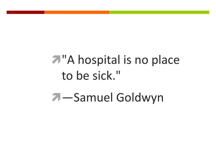 """A hospital is no place to be sick."""