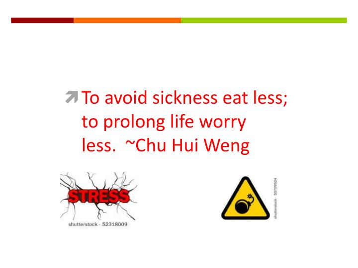 To avoid sickness eat less; to prolong life worry less.  ~Chu