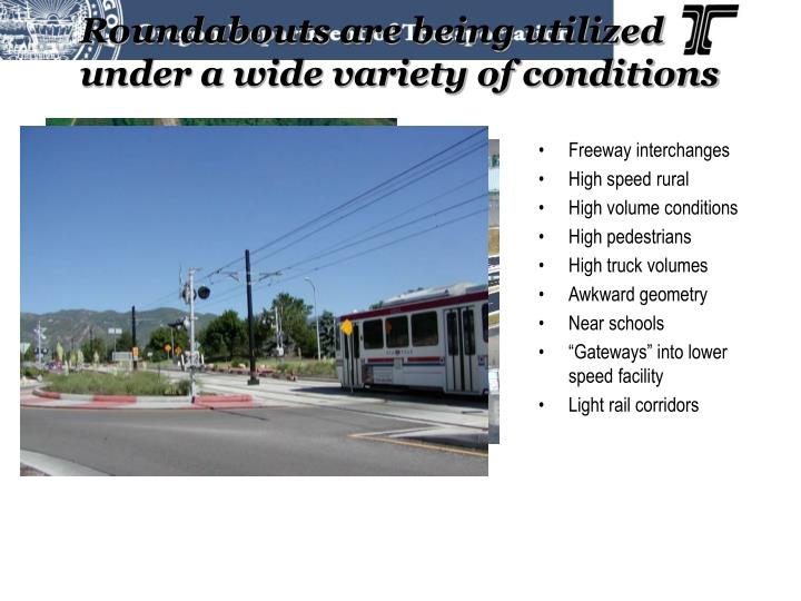 Roundabouts are being utilized under a wide variety of conditions