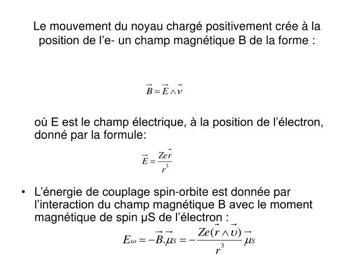 Le mouvement du noyau chargé positivement crée à la position de l'e- un champ magnétique B de la forme :