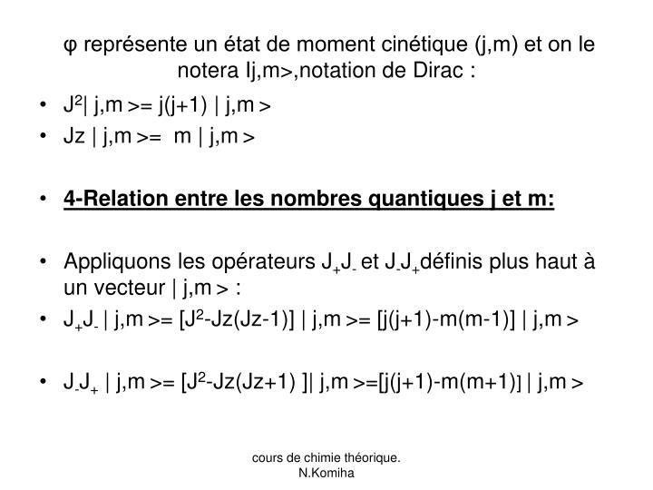 φ représente un état de moment cinétique (j,m) et on le notera Ij,m>,notation de Dirac :