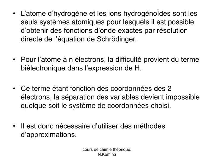 L'atome d'hydrogène et les ions hydrogénoÏdes sont les seuls systèmes atomiques pour lesquels il est possible d'obtenir des fonctions d'onde exactes par résolution directe de l'équation de Schrödinger.