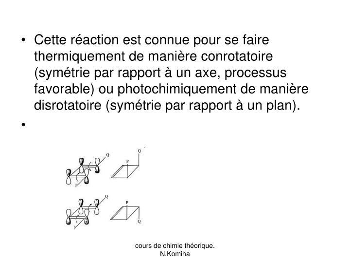 Cette réaction est connue pour se faire thermiquement de manière conrotatoire (symétrie par rapport à un axe, processus favorable) ou photochimiquement de manière disrotatoire (symétrie par rapport à un plan).