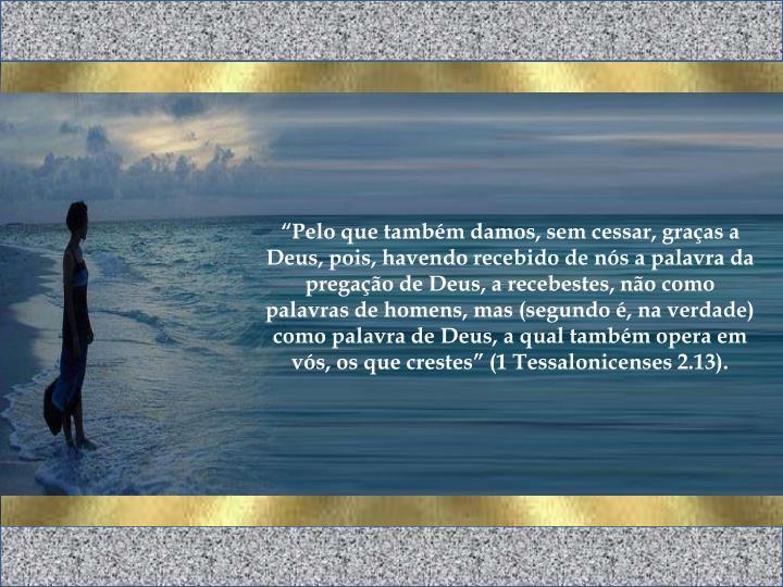 """""""Pelo que também damos, sem cessar, graças a Deus, pois, havendo recebido de nós a palavra da pregação de Deus, a recebestes, não como palavras de homens, mas (segundo é, na verdade) como palavra de Deus, a qual também opera em vós, os que crestes"""" (1 Tessalonicenses 2.13)."""