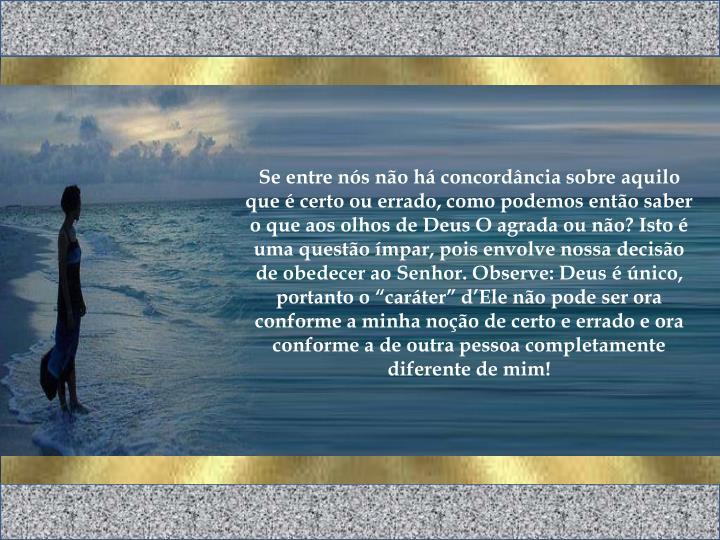 """Se entre nós não há concordância sobre aquilo que é certo ou errado, como podemos então saber o que aos olhos de Deus O agrada ou não? Isto é uma questão ímpar, pois envolve nossa decisão de obedecer ao Senhor. Observe: Deus é único, portanto o """"caráter"""" d'Ele não pode ser ora conforme a minha noção de certo e errado e ora conforme a de outra pessoa completamente diferente de mim!"""