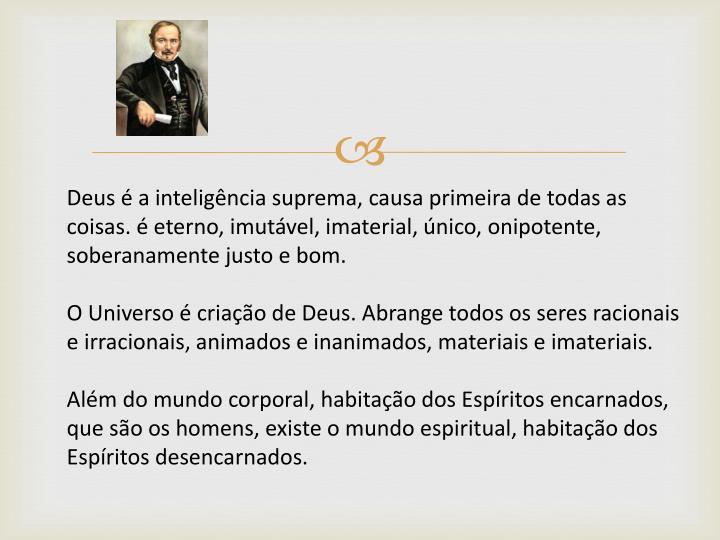 Deus é a inteligência suprema, causa primeira de todas as coisas. é eterno, imutável, imaterial, único, onipotente, soberanamente justo e bom.