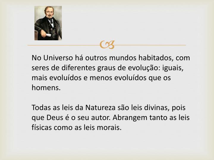 No Universo há outros mundos habitados, com seres de diferentes graus de evolução: iguais, mais evoluídos e menos evoluídos que os homens.