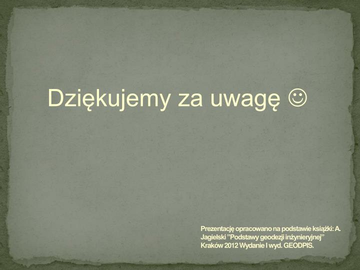 """Prezentację opracowano na podstawie książki: A. Jagielski """"Podstawy geodezji inżynieryjnej"""" Kraków 2012 Wydanie I wyd. GEODPIS."""