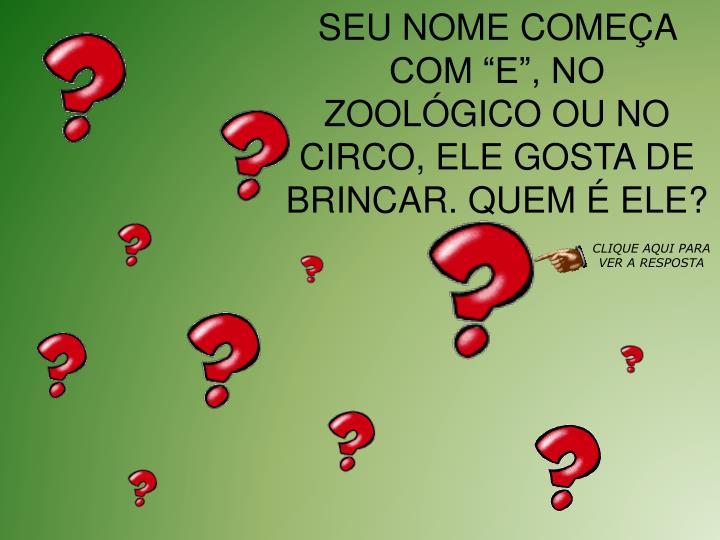 SEU NOME COMEA COM E, NO ZOOLGICO OU NO CIRCO, ELE GOSTA DE BRINCAR. QUEM  ELE?