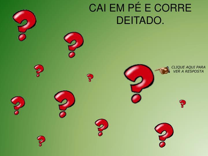CAI EM P E CORRE DEITADO.
