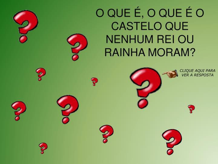 O QUE , O QUE  O CASTELO QUE NENHUM REI OU RAINHA MORAM?