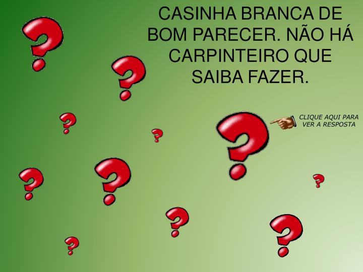 CASINHA BRANCA DE BOM PARECER. NO H CARPINTEIRO QUE SAIBA FAZER.