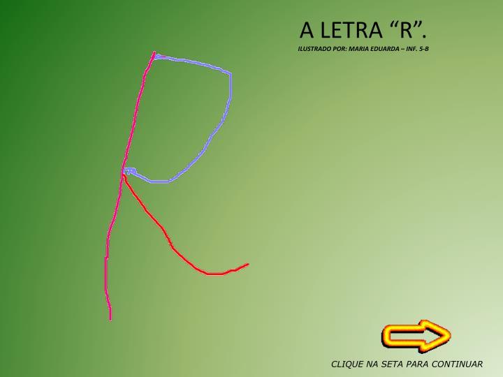 A LETRA R.