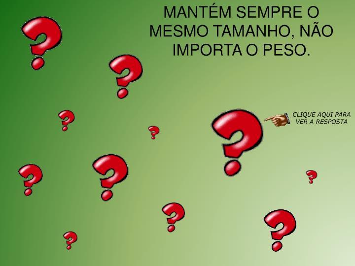 MANTM SEMPRE O MESMO TAMANHO, NO IMPORTA O PESO.
