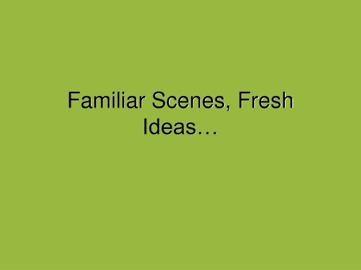 Familiar Scenes, Fresh Ideas…