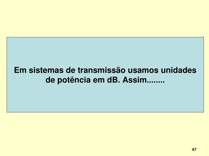 Em sistemas de transmissão usamos unidades de potência em dB. Assim........