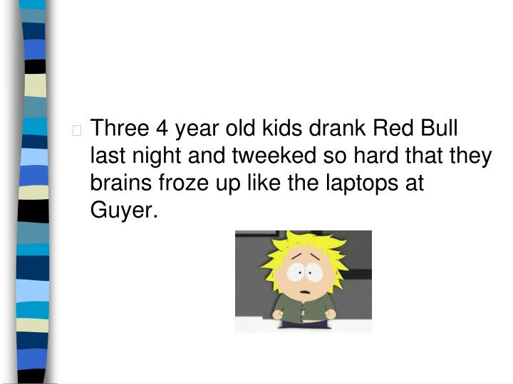 Three 4 year old kids drank Red Bull last night and tweeked so hard that they brains froze up like the laptops at Guyer.