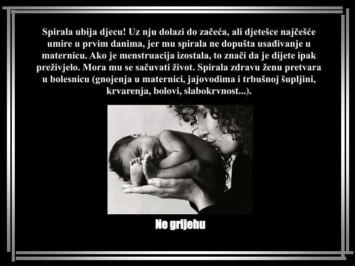 Spirala ubija djecu! Uz nju dolazi do začeća, ali djetešce najčešće umire u prvim danima, jer mu spirala ne dopušta usađivanje u maternicu. Ako je menstruacija izostala, to znači da je dijete ipak preživjelo. Mora mu se sačuvati život. Spirala zdravu ženu pretvara u bolesnicu (gnojenja u maternici, jajovodima i trbušnoj šupljini, krvarenja, bolovi, slabokrvnost...).