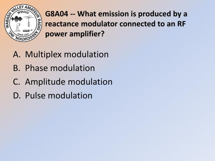 G8A04 -- What emission is produced by a reactance modulator connected to an RF power amplifier?