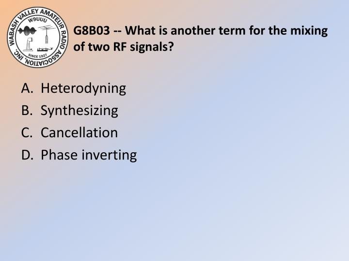 G8B03 -- What is another term for the mixing of two RF signals?