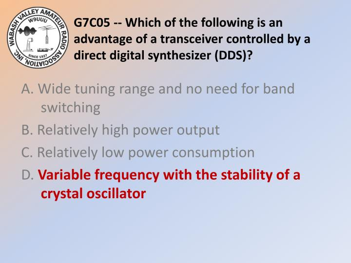 G7C05 -- Which of the following is an advantage of a transceiver controlled by a direct digital synthesizer (DDS)?