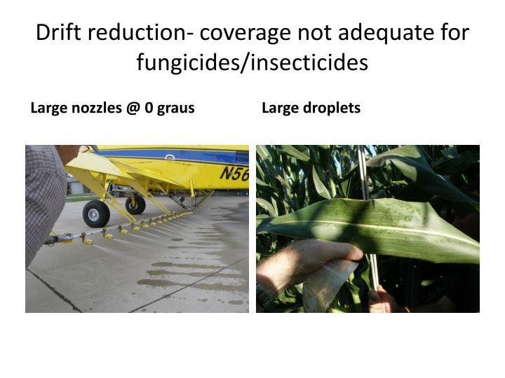 Drift reduction- coverage not adequate for fungicides/insecticides