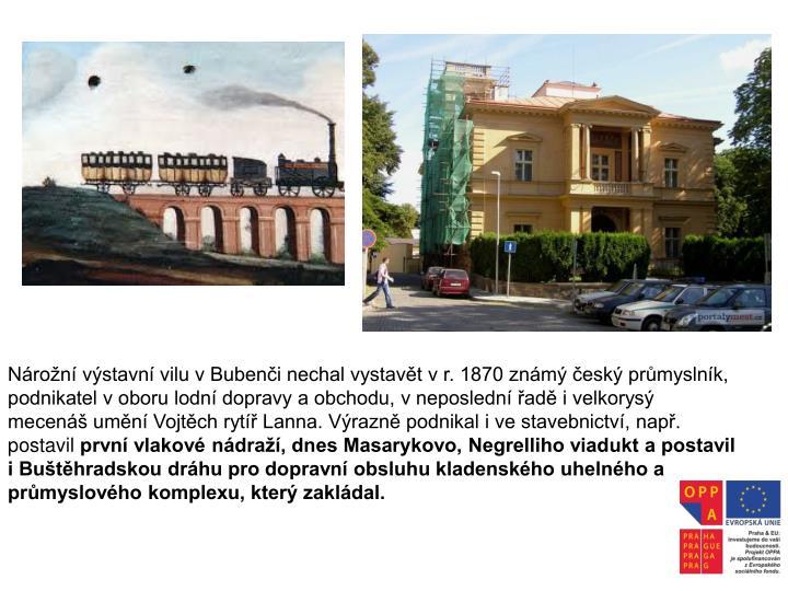 Nárožní výstavní vilu v Bubenči nechal vystavět v r. 1870 známý český průmyslník, podnikatel v oboru lodní dopravy a obchodu, v neposlední řadě i velkorysý mecenáš umění Vojtěch rytíř Lanna. Výrazně podnikal i ve stavebnictví, např. postavil