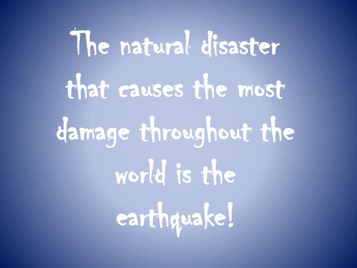 The natural disaster that causes the most