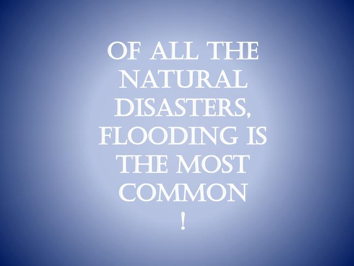 Of all the natural disasters, flooding is the most