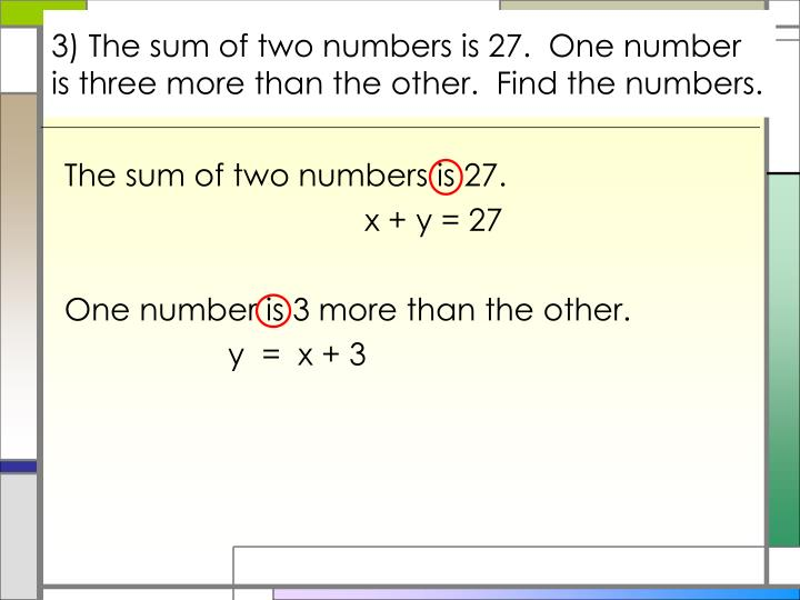 3) The sum of two numbers is 27.  One number is three more than the other.  Find the numbers.