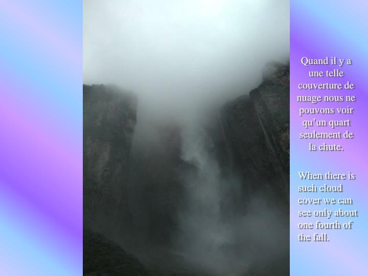 Quand il y a une telle couverture de nuage nous ne pouvons voir qu'un quart seulement de la chute.