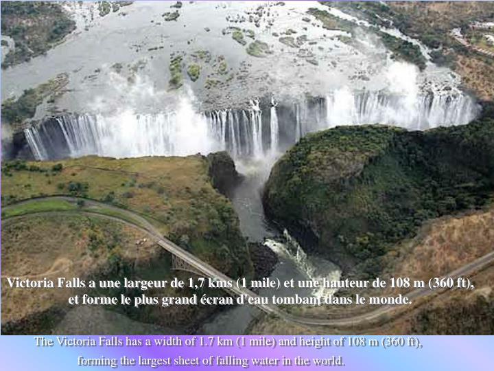 Victoria Falls a une largeur de 1,7 kms (1 mile) et une hauteur de 108 m (360 ft), et forme le plus grand écran d'eau tombant dans le monde.