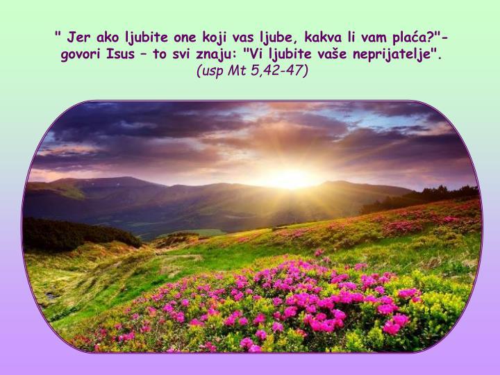 """"""" Jer ako ljubite one koji vas ljube, kakva li vam plaa?""""- govori Isus  to svi znaju: """"Vi ljubite vae neprijatelje""""."""