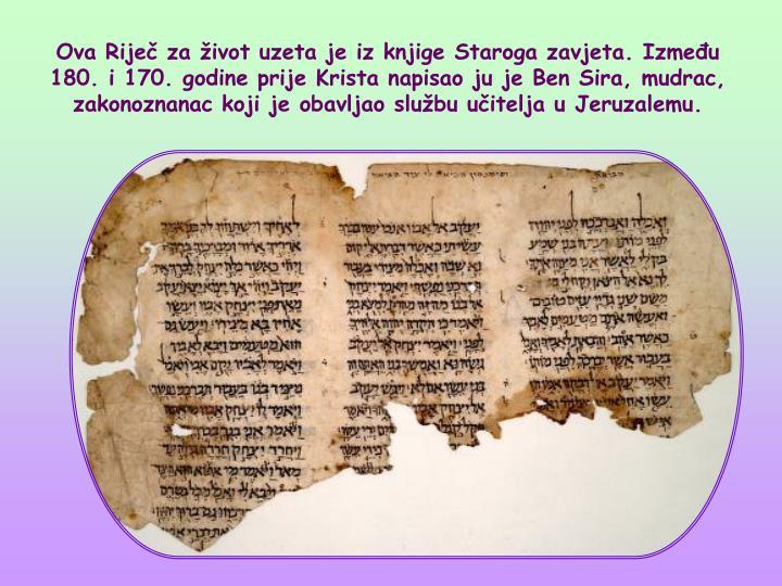 Ova Rije za ivot uzeta je iz knjige Staroga zavjeta. Izmeu 180. i 170. godine prije Krista napisao ju je Ben Sira, mudrac, zakonoznanac koji je obavljao slubu uitelja u Jeruzalemu