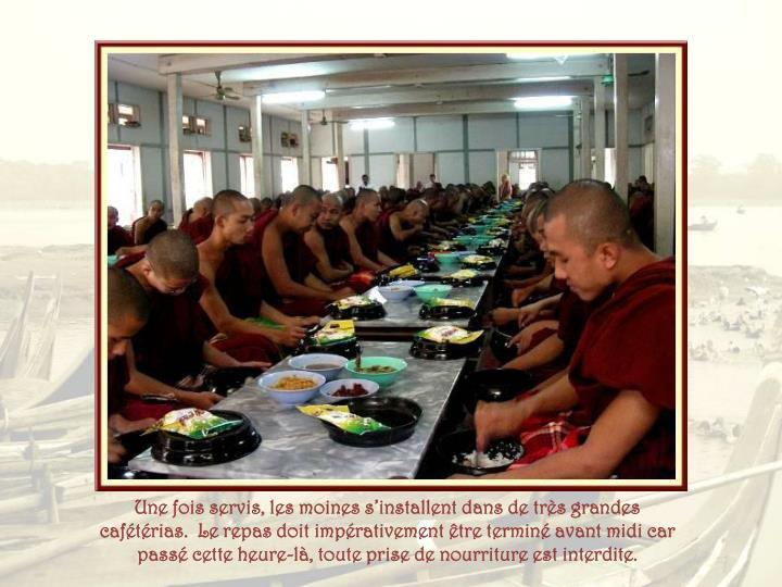 Une fois servis, les moines s'installent dans de très grandes cafétérias.  Le repas doit impérativement être terminé avant midi car passé cette heure-là, toute prise de nourriture est interdite.