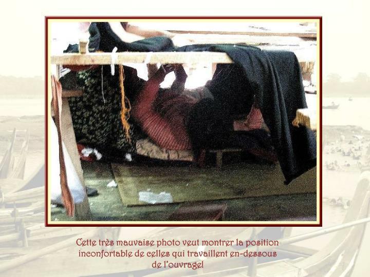 Cette très mauvaise photo veut montrer la position inconfortable de celles qui travaillent en-dessous de l'ouvrage!
