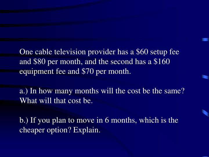 One cable television provider has a $60 setup fee and $80 per month, and the second has a $160 equipment fee and $70 per month.