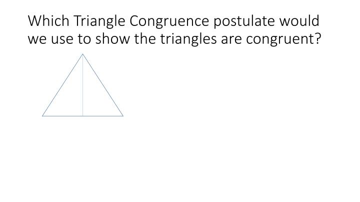 Which Triangle Congruence postulate would we use to show the triangles are congruent?